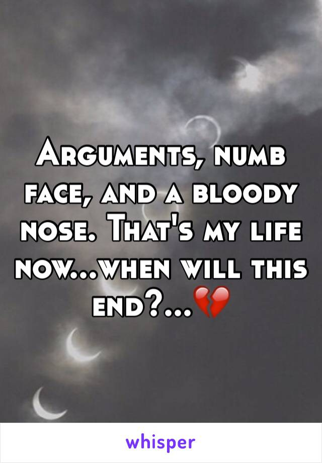 Arguments, numb face, and a bloody nose. That's my life now...when will this end?...💔