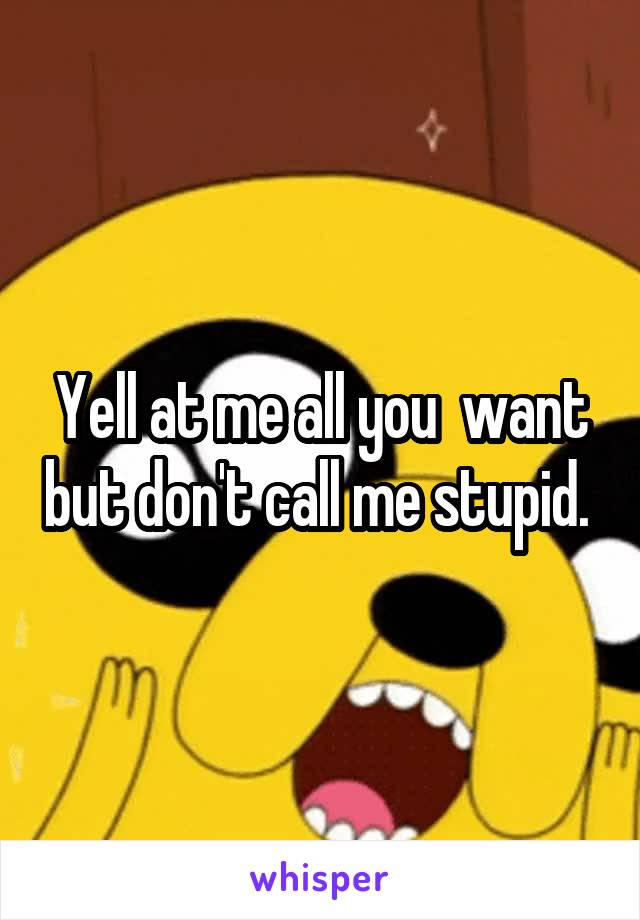 Yell at me all you  want but don't call me stupid.