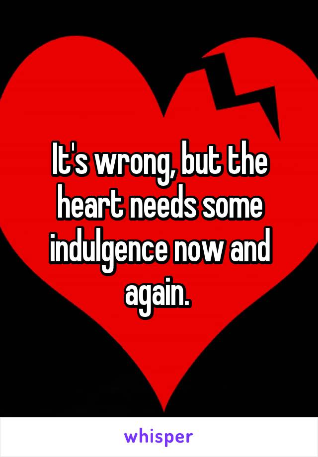 It's wrong, but the heart needs some indulgence now and again.