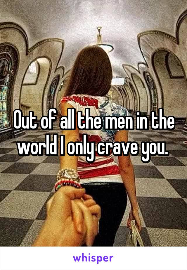 Out of all the men in the world I only crave you.