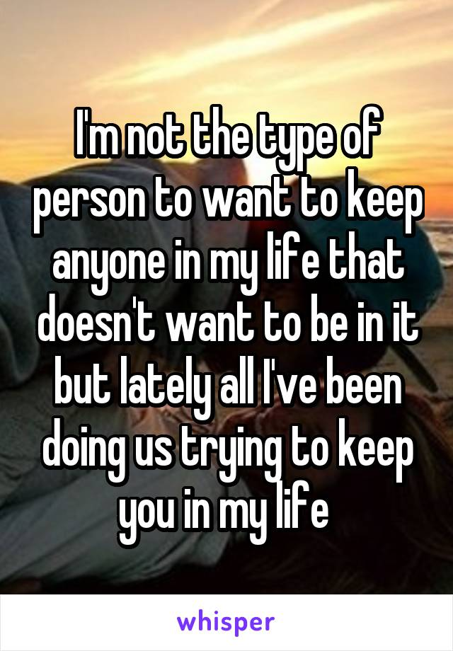 I'm not the type of person to want to keep anyone in my life that doesn't want to be in it but lately all I've been doing us trying to keep you in my life