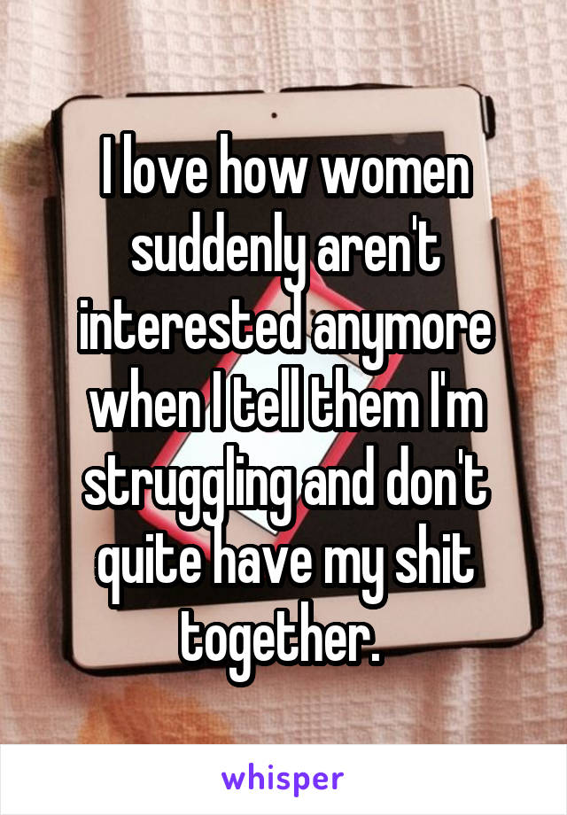 I love how women suddenly aren't interested anymore when I tell them I'm struggling and don't quite have my shit together.