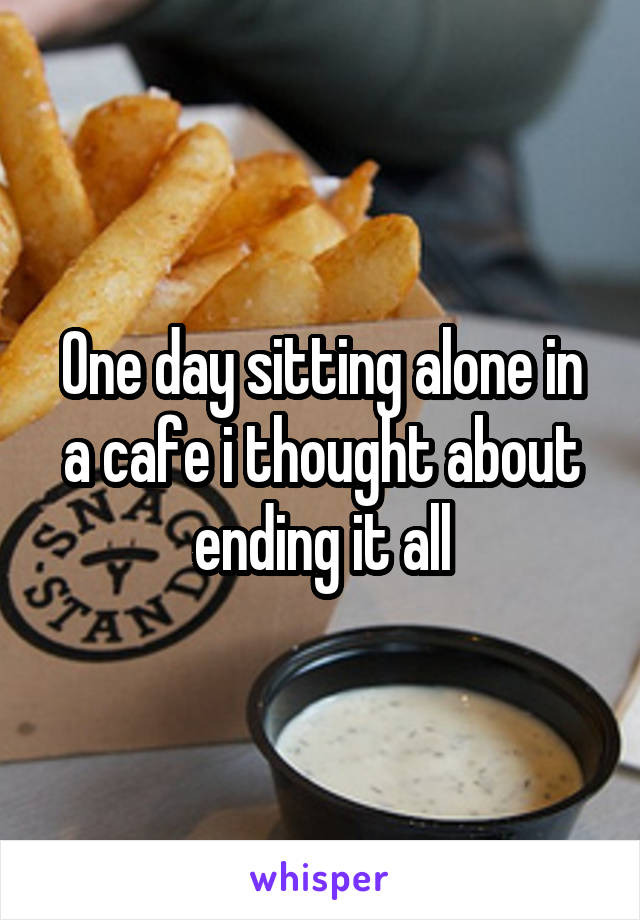One day sitting alone in a cafe i thought about ending it all