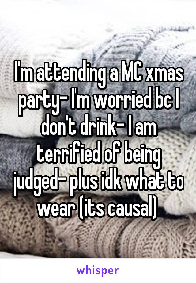 I'm attending a MC xmas party- I'm worried bc I don't drink- I am terrified of being judged- plus idk what to wear (its causal)