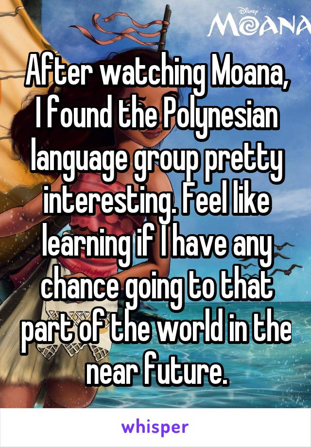 After watching Moana, I found the Polynesian language group pretty interesting. Feel like learning if I have any chance going to that part of the world in the near future.