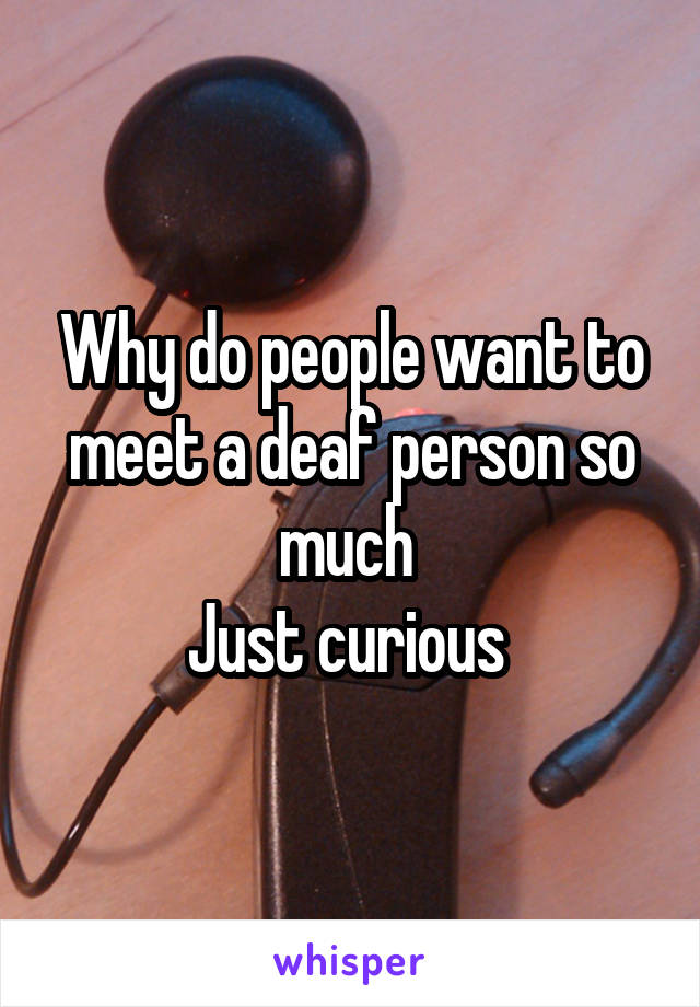 Why do people want to meet a deaf person so much  Just curious