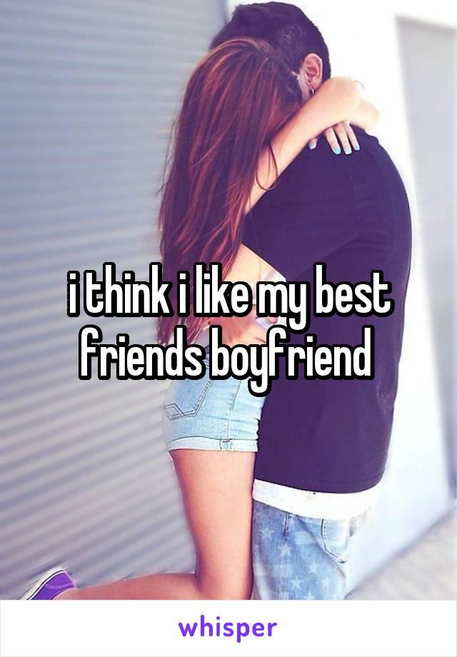 i think i like my best friends boyfriend