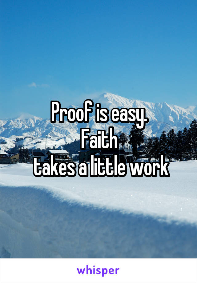 Proof is easy. Faith  takes a little work