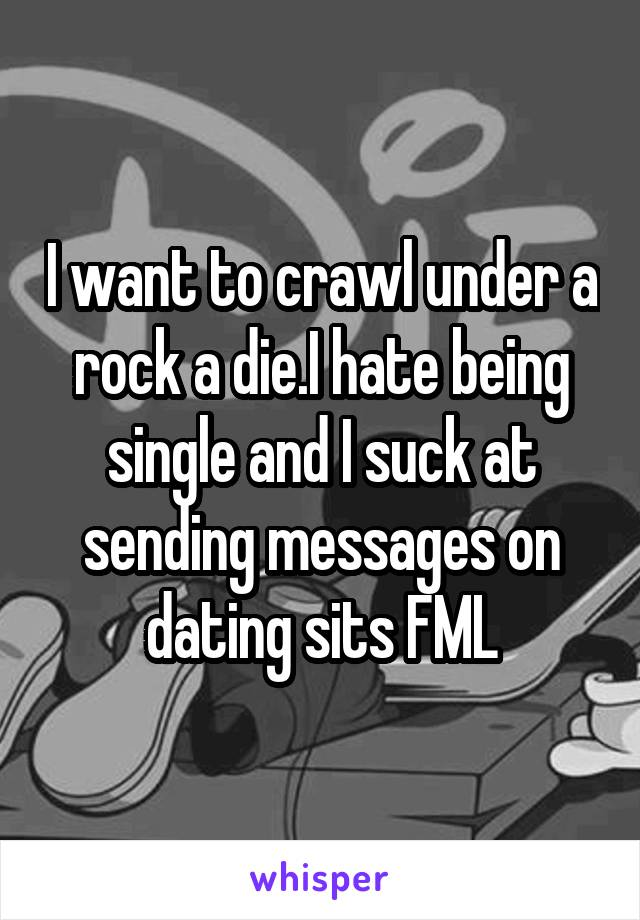 I want to crawl under a rock a die.I hate being single and I suck at sending messages on dating sits FML
