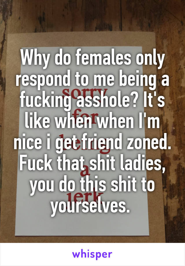 Why do females only respond to me being a fucking asshole? It's like when when I'm nice i get friend zoned. Fuck that shit ladies, you do this shit to yourselves.