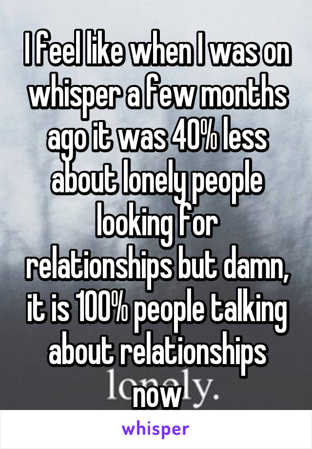 I feel like when I was on whisper a few months ago it was 40% less about lonely people looking for relationships but damn, it is 100% people talking about relationships now