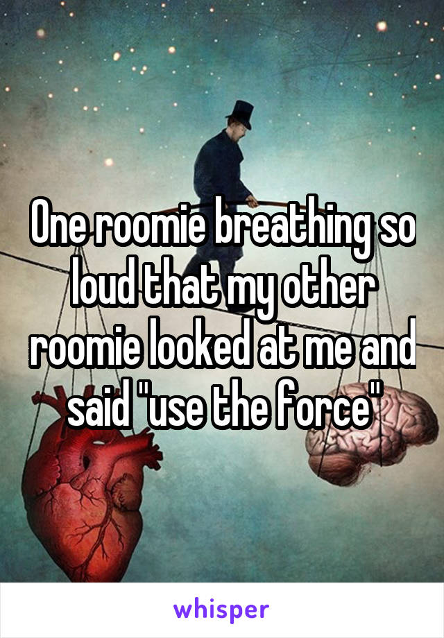 """One roomie breathing so loud that my other roomie looked at me and said """"use the force"""""""