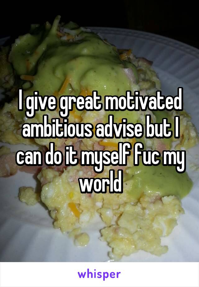 I give great motivated ambitious advise but I can do it myself fuc my world