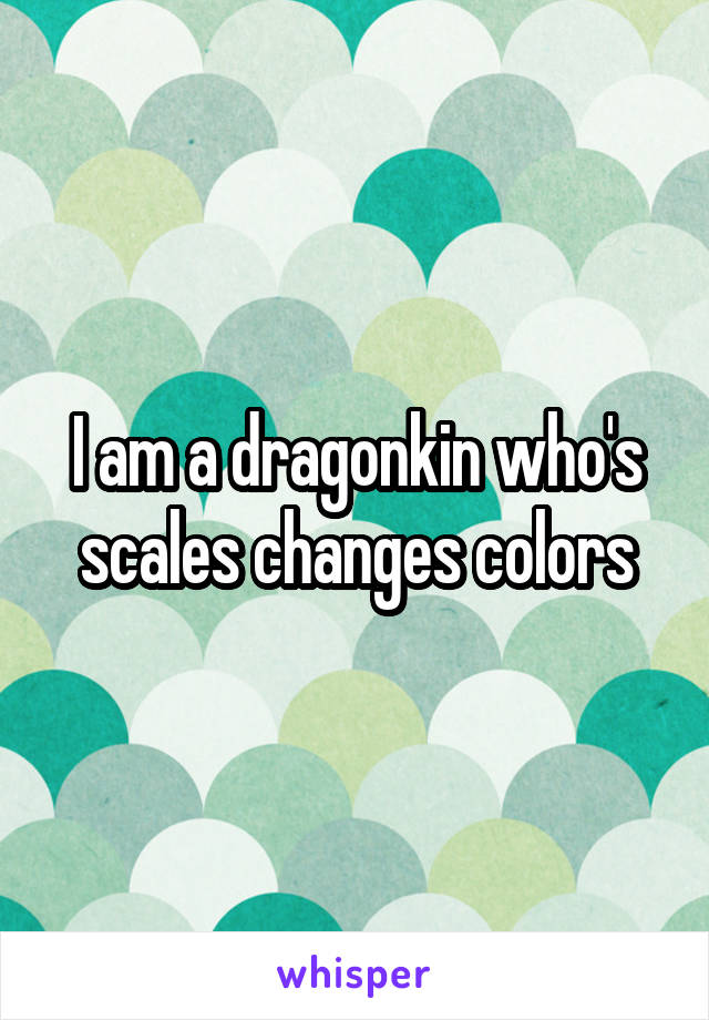 I am a dragonkin who's scales changes colors
