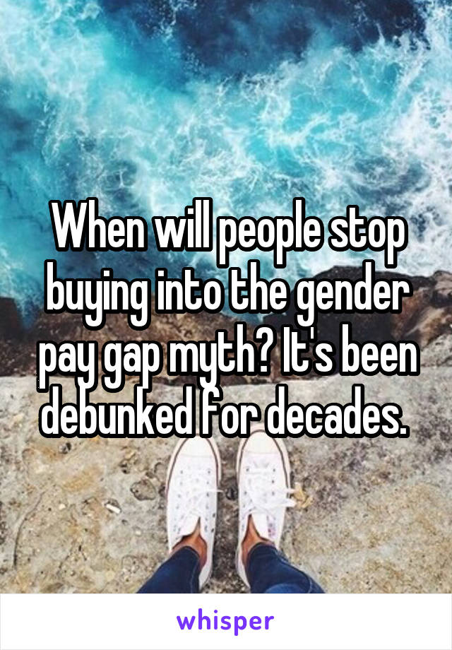 When will people stop buying into the gender pay gap myth? It's been debunked for decades.