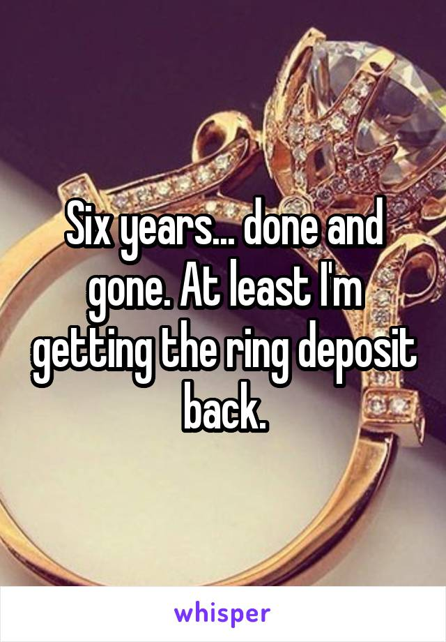 Six years... done and gone. At least I'm getting the ring deposit back.