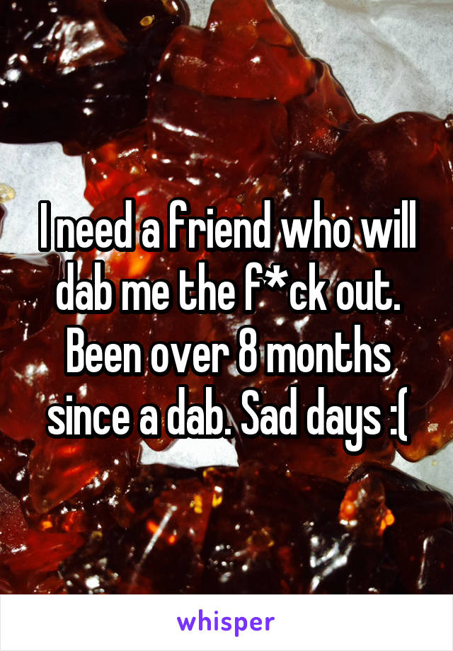 I need a friend who will dab me the f*ck out. Been over 8 months since a dab. Sad days :(