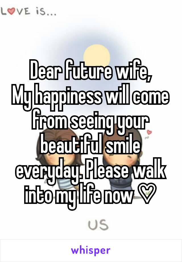 Dear future wife, My happiness will come from seeing your beautiful smile everyday. Please walk into my life now ♡