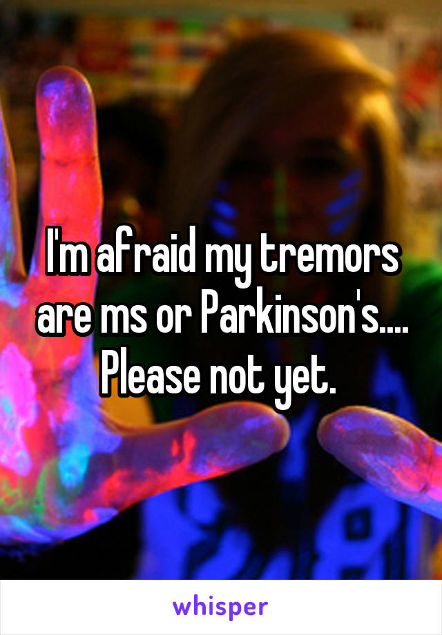 I'm afraid my tremors are ms or Parkinson's.... Please not yet.