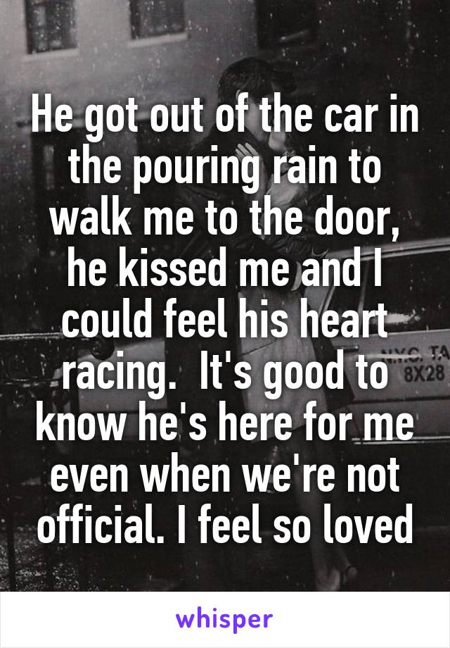He got out of the car in the pouring rain to walk me to the door, he kissed me and I could feel his heart racing.  It's good to know he's here for me even when we're not official. I feel so loved