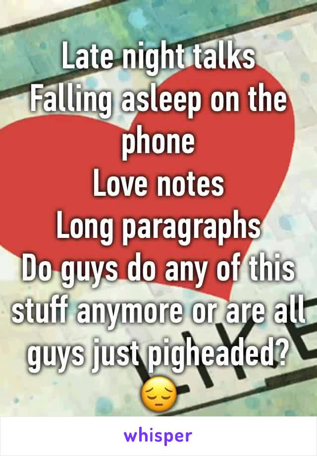 Late night talks Falling asleep on the phone Love notes  Long paragraphs  Do guys do any of this stuff anymore or are all guys just pigheaded? 😔