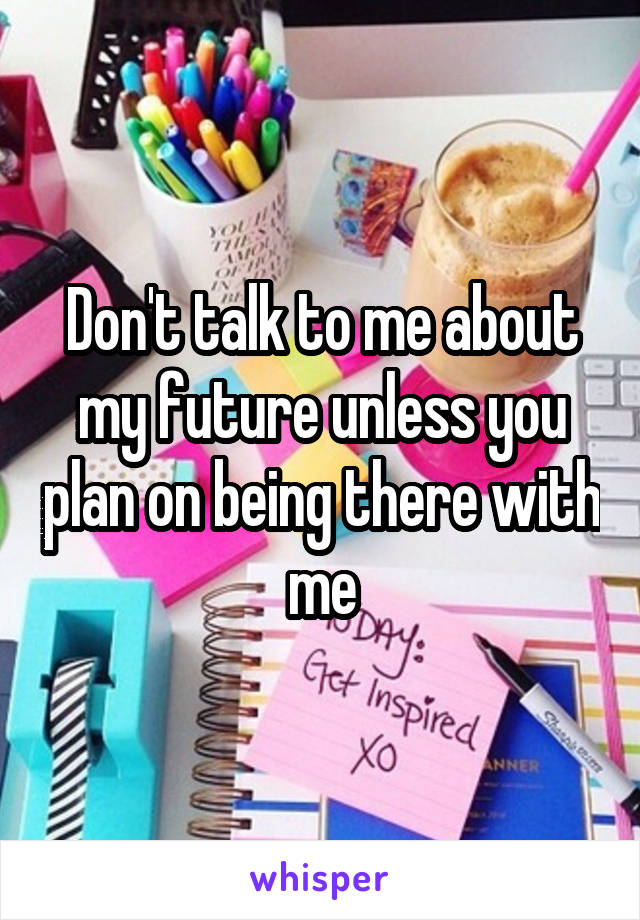 Don't talk to me about my future unless you plan on being there with me