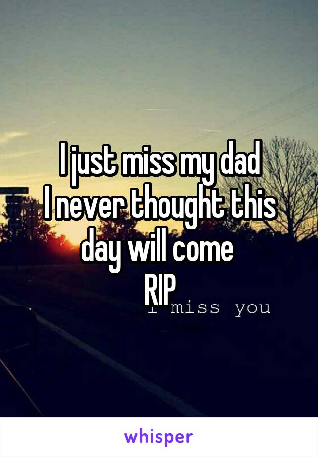 I just miss my dad I never thought this day will come  RIP