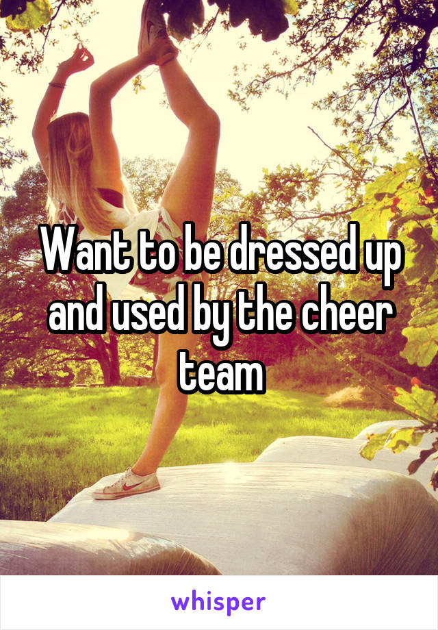 Want to be dressed up and used by the cheer team