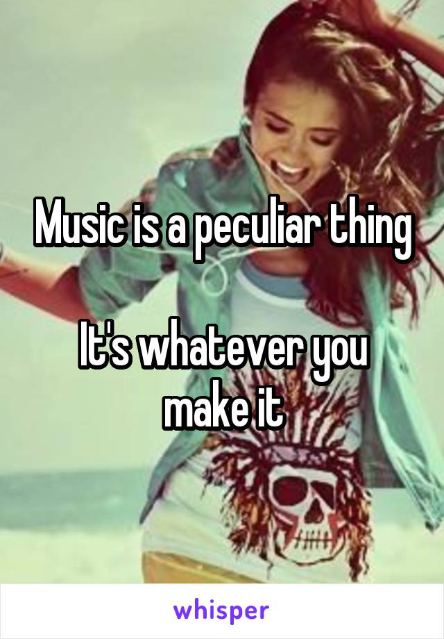 Music is a peculiar thing  It's whatever you make it