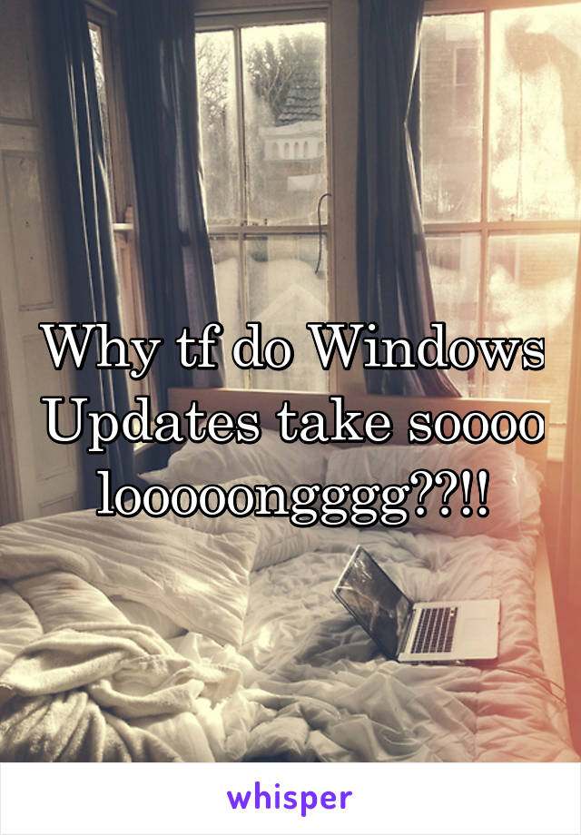 Why tf do Windows Updates take soooo looooongggg??!!