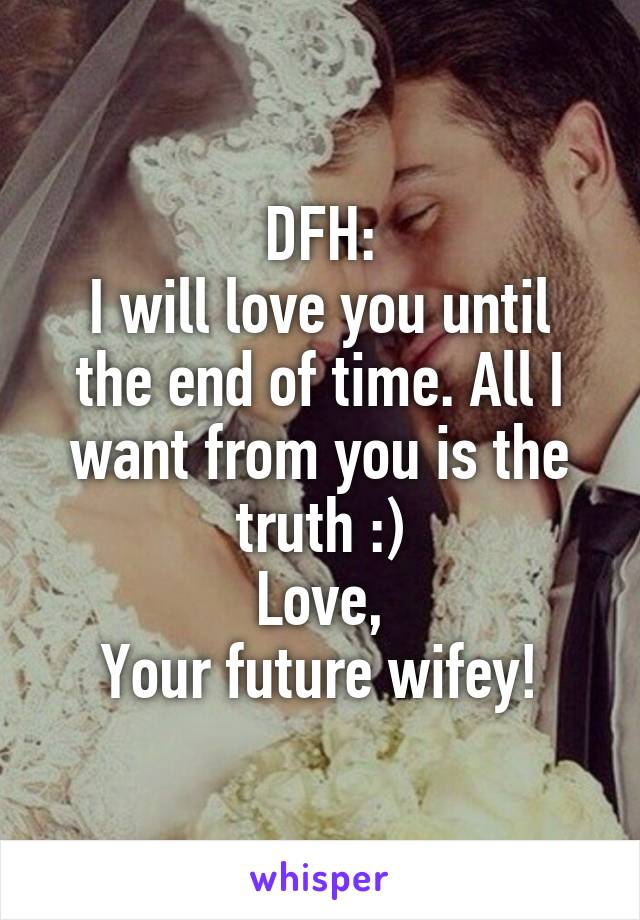 DFH: I will love you until the end of time. All I want from you is the truth :) Love, Your future wifey!