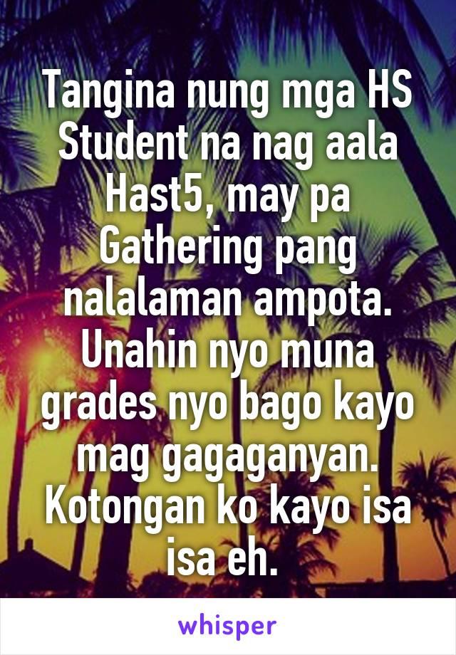 Tangina nung mga HS Student na nag aala Hast5, may pa Gathering pang nalalaman ampota. Unahin nyo muna grades nyo bago kayo mag gagaganyan. Kotongan ko kayo isa isa eh.