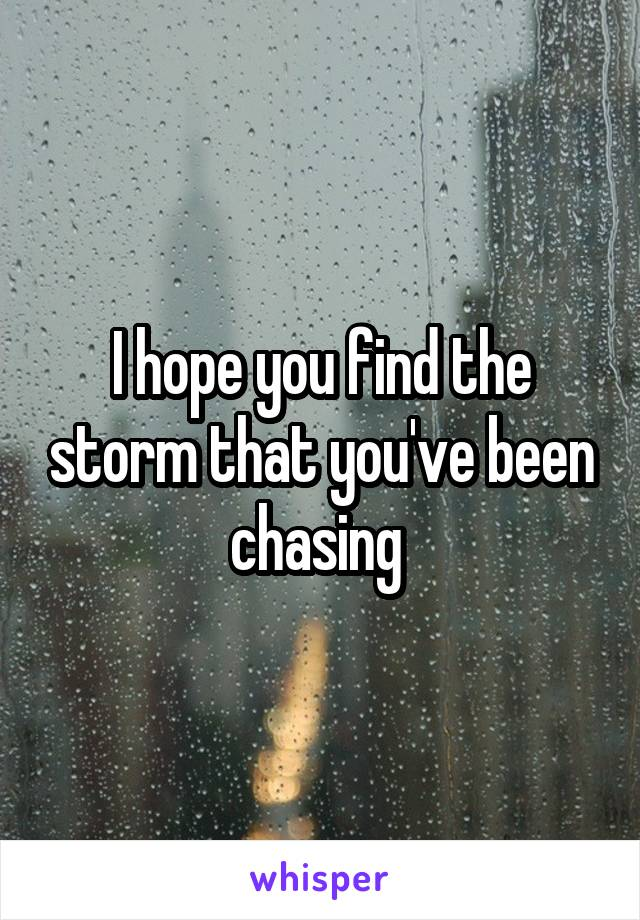 I hope you find the storm that you've been chasing