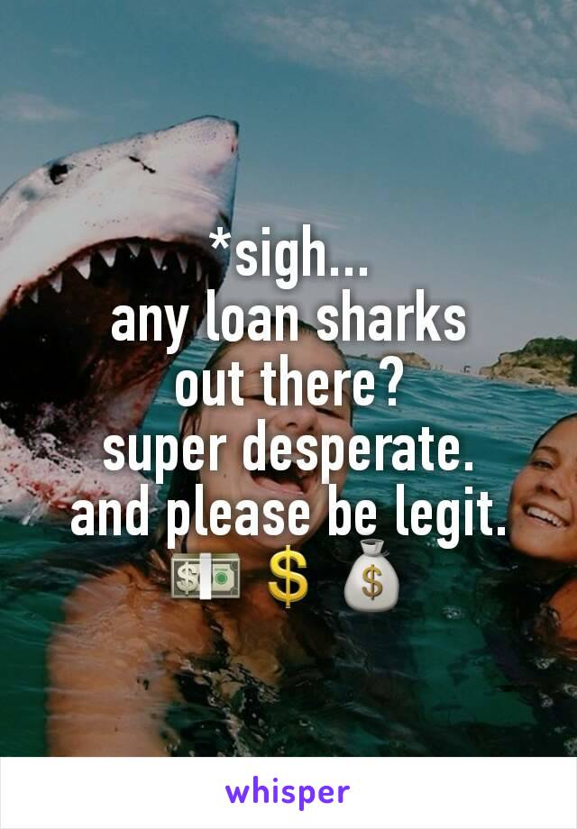 *sigh... any loan sharks out there? super desperate. and please be legit. 💵💲💰