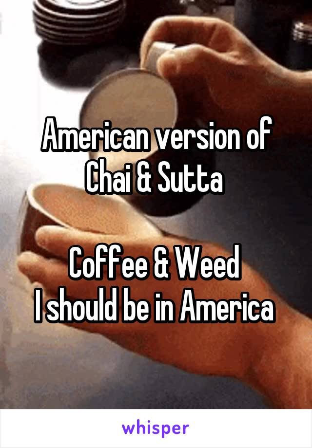 American version of Chai & Sutta   Coffee & Weed  I should be in America