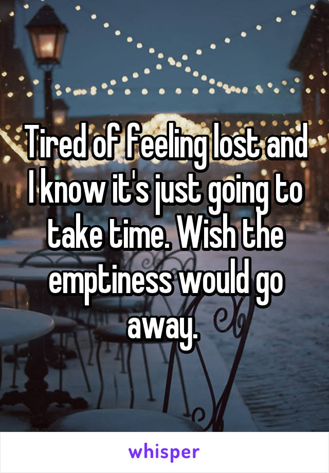 Tired of feeling lost and I know it's just going to take time. Wish the emptiness would go away.