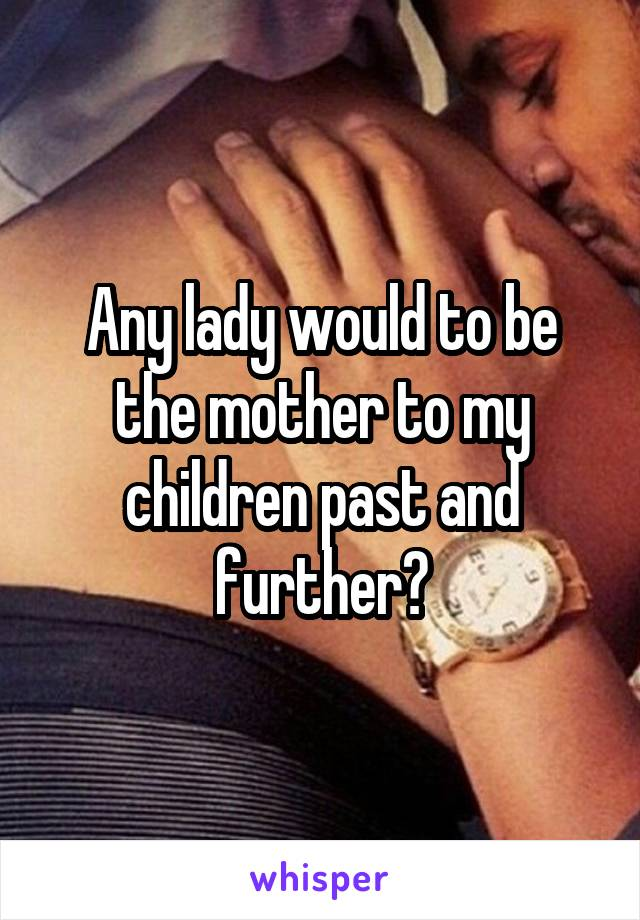 Any lady would to be the mother to my children past and further?