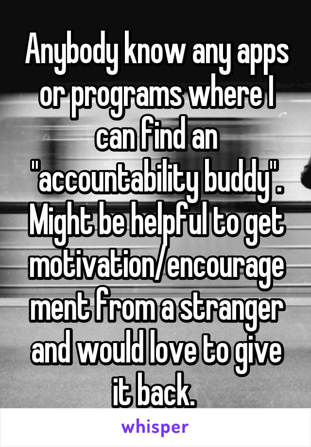 "Anybody know any apps or programs where I can find an ""accountability buddy"". Might be helpful to get motivation/encouragement from a stranger and would love to give it back."