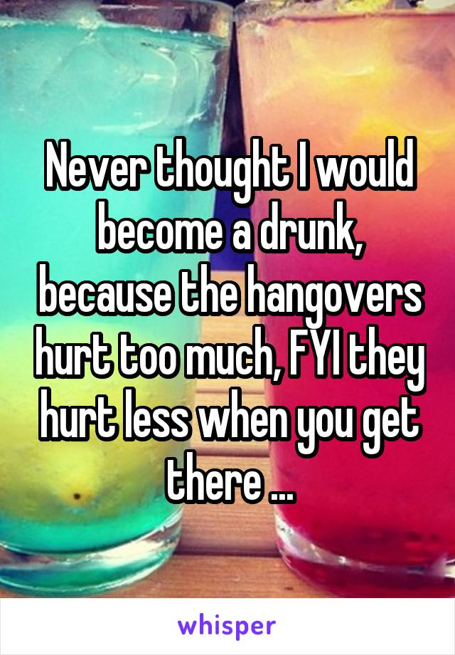 Never thought I would become a drunk, because the hangovers hurt too much, FYI they hurt less when you get there ...