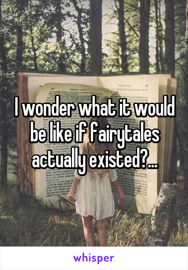 I wonder what it would be like if fairytales actually existed?...