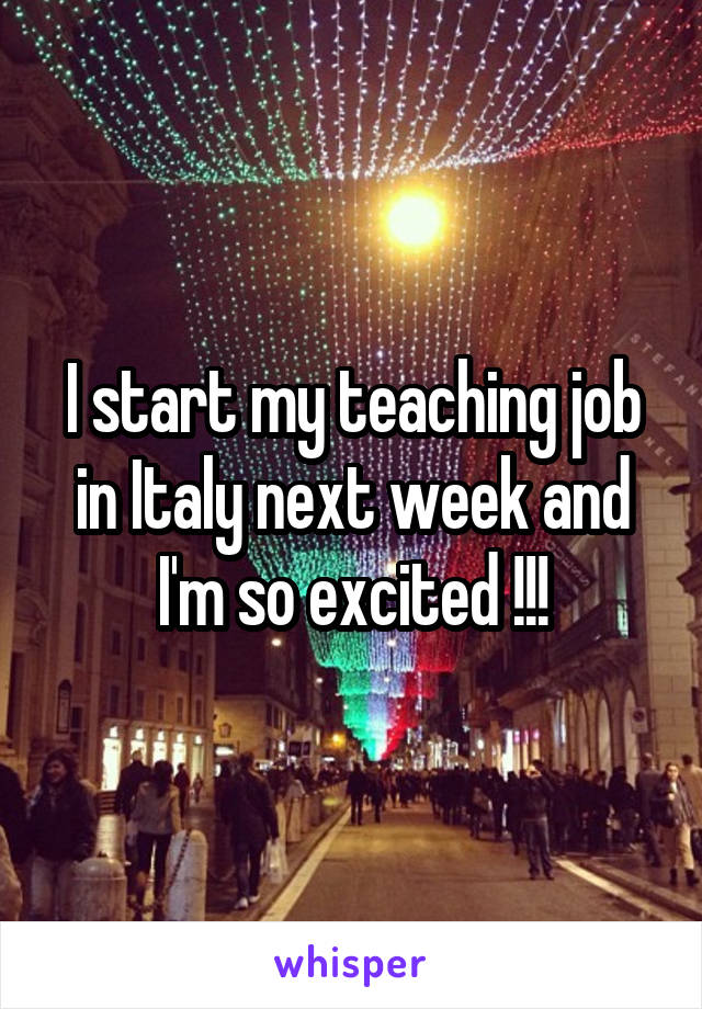 I start my teaching job in Italy next week and I'm so excited !!!