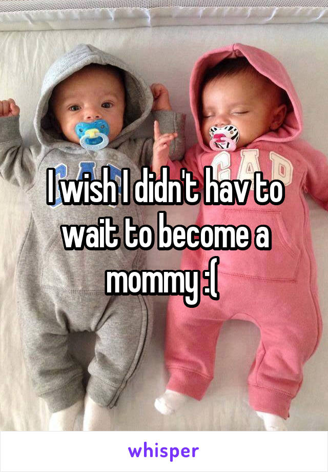 I wish I didn't hav to wait to become a mommy :(
