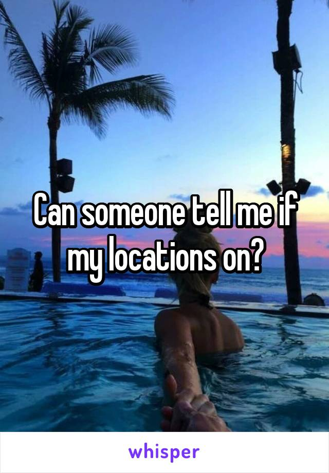 Can someone tell me if my locations on?