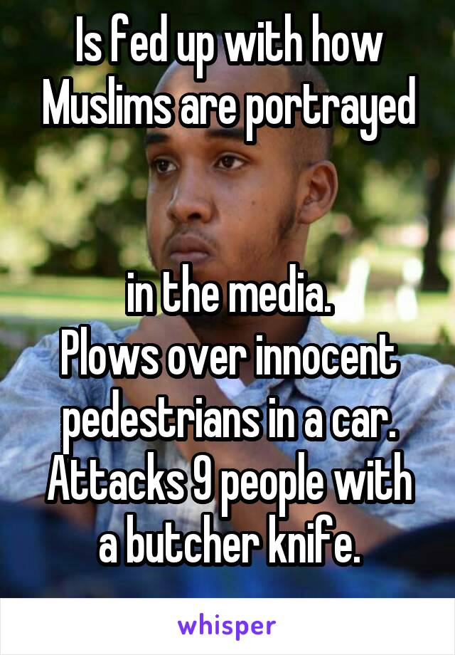 Is fed up with how Muslims are portrayed   in the media. Plows over innocent pedestrians in a car. Attacks 9 people with a butcher knife.