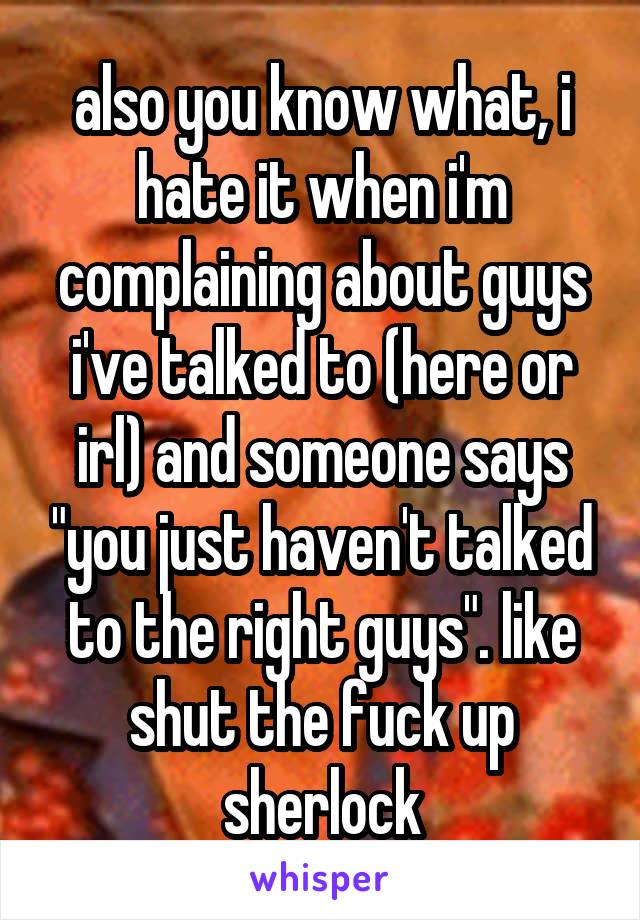 "also you know what, i hate it when i'm complaining about guys i've talked to (here or irl) and someone says ""you just haven't talked to the right guys"". like shut the fuck up sherlock"