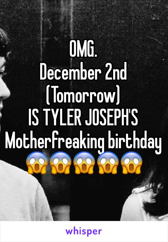OMG.  December 2nd (Tomorrow) IS TYLER JOSEPH'S  Motherfreaking birthday 😱😱😱😱😱