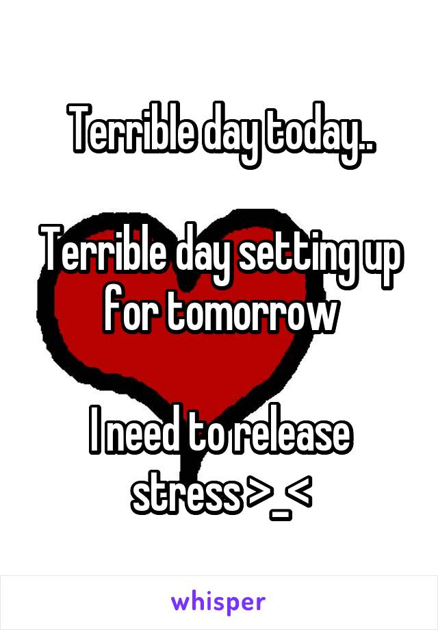 Terrible day today..  Terrible day setting up for tomorrow  I need to release stress >_<