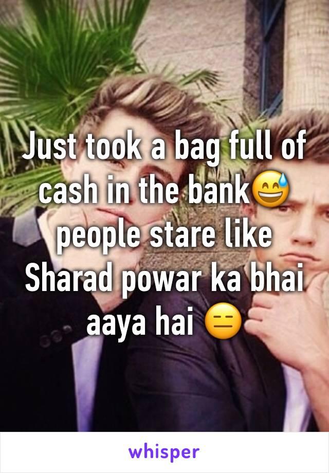 Just took a bag full of cash in the bank😅people stare like  Sharad powar ka bhai aaya hai 😑