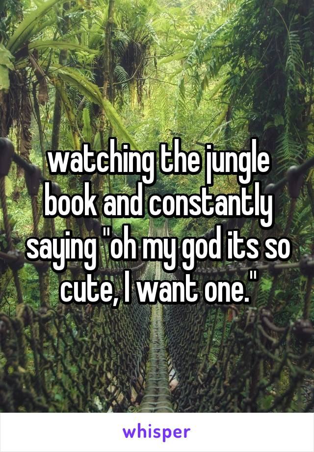 """watching the jungle book and constantly saying """"oh my god its so cute, I want one."""""""