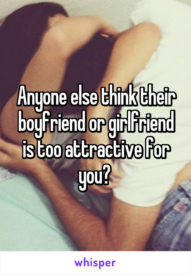 Anyone else think their boyfriend or girlfriend is too attractive for you?